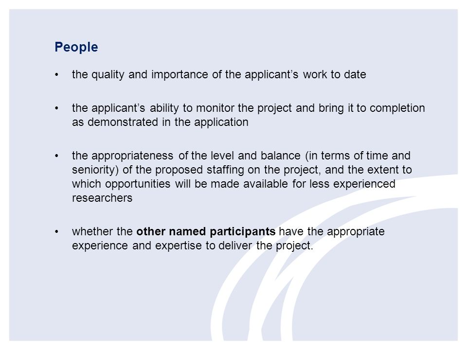 People the quality and importance of the applicants work to date the applicants ability to monitor the project and bring it to completion as demonstra