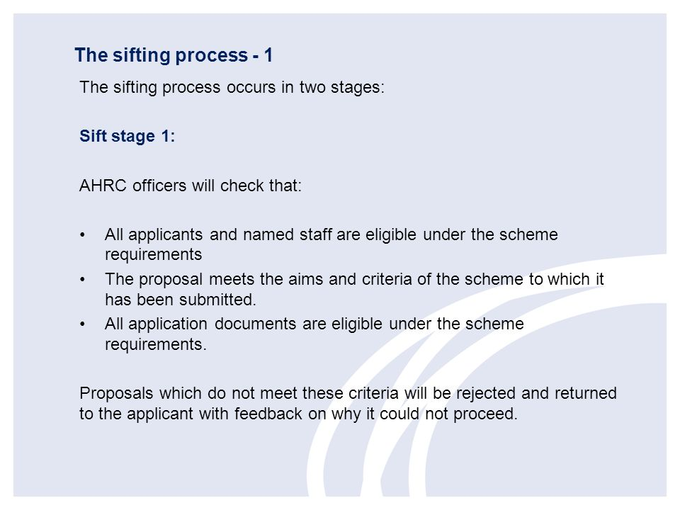The sifting process - 1 The sifting process occurs in two stages: Sift stage 1: AHRC officers will check that: All applicants and named staff are elig