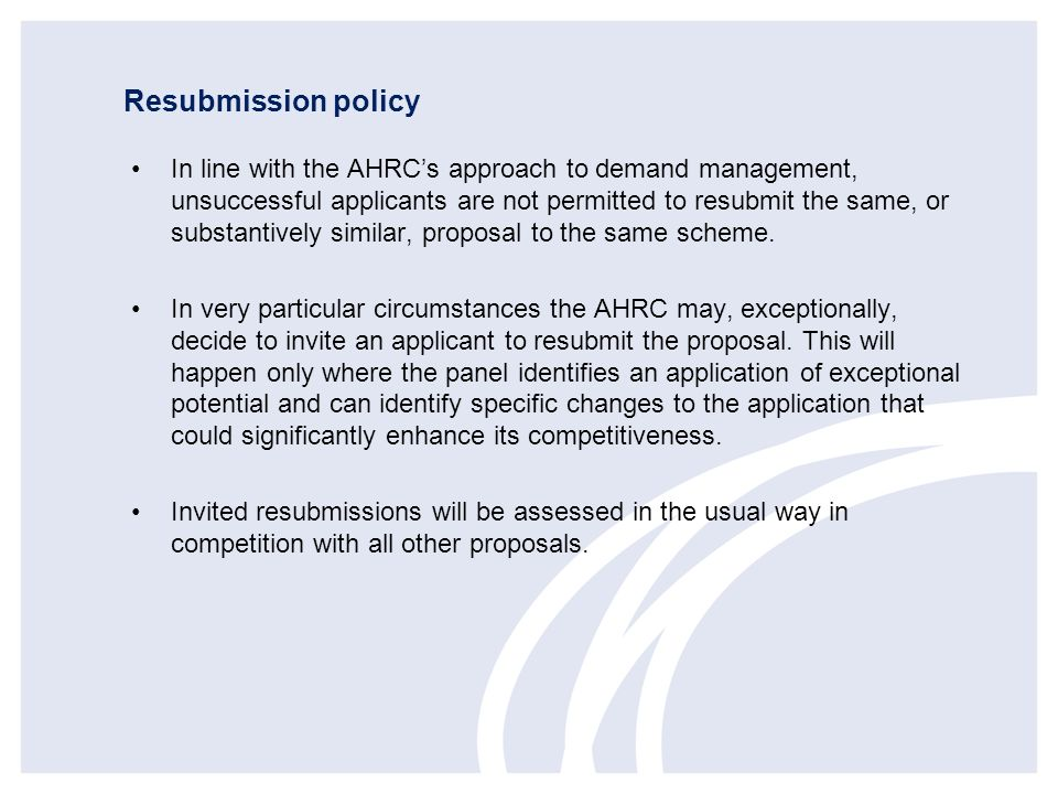 Resubmission policy In line with the AHRCs approach to demand management, unsuccessful applicants are not permitted to resubmit the same, or substanti