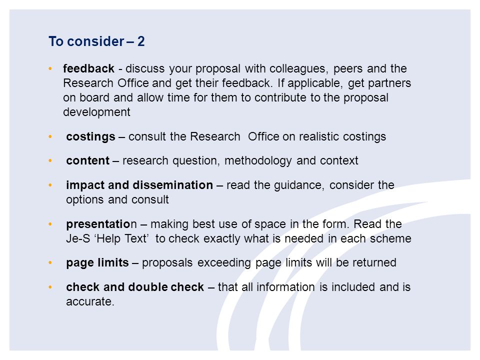 To consider – 2 feedback - discuss your proposal with colleagues, peers and the Research Office and get their feedback. If applicable, get partners on