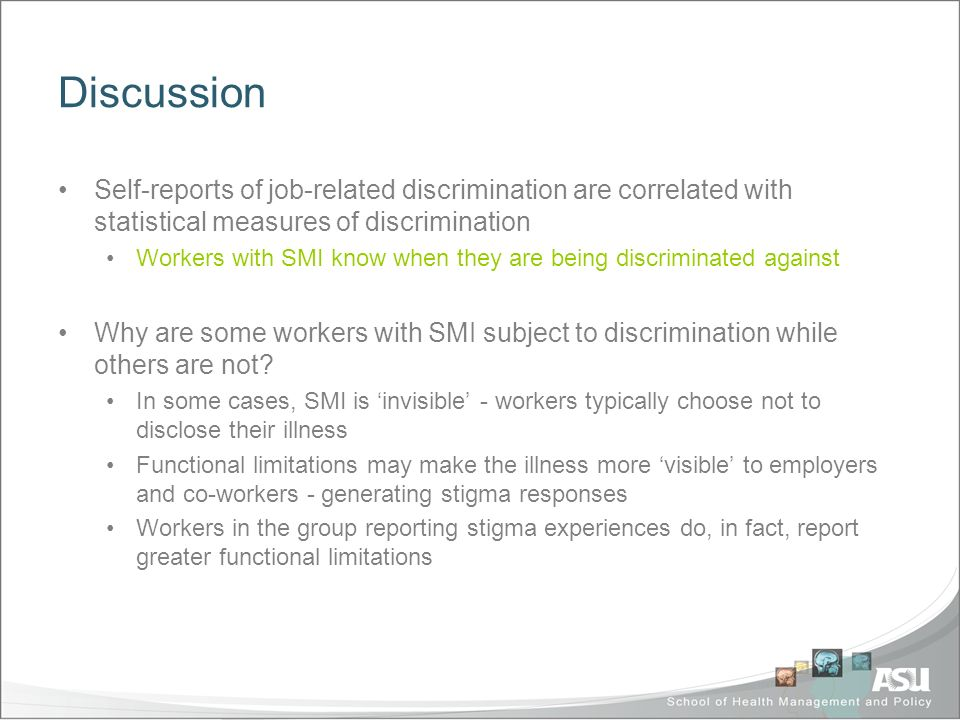 Discussion Self-reports of job-related discrimination are correlated with statistical measures of discrimination Workers with SMI know when they are being discriminated against Why are some workers with SMI subject to discrimination while others are not.