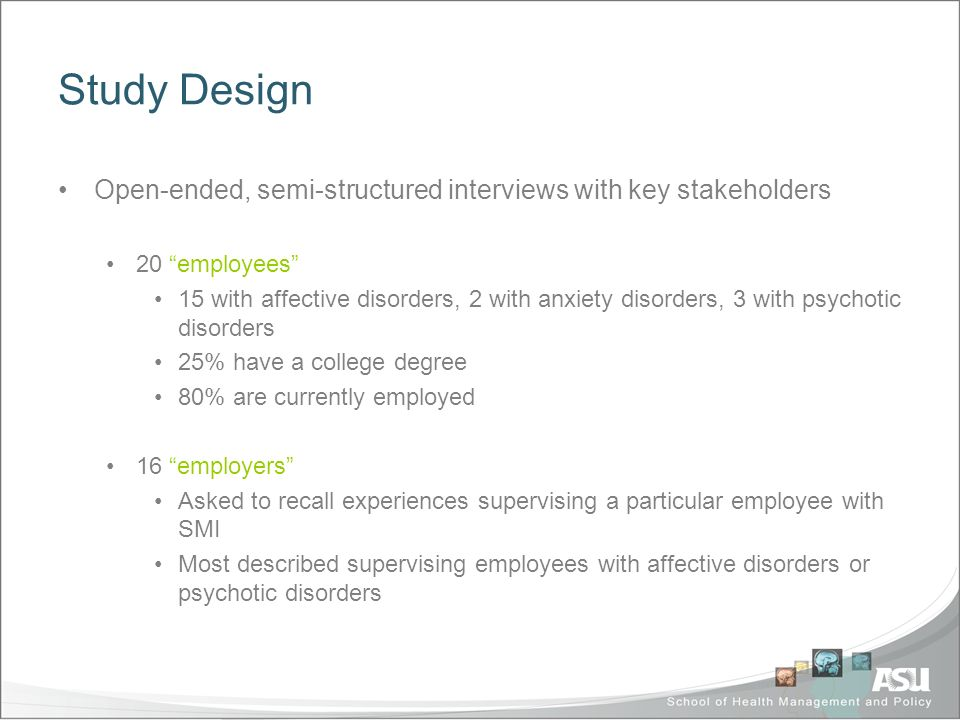 Study Design Open-ended, semi-structured interviews with key stakeholders 20 employees 15 with affective disorders, 2 with anxiety disorders, 3 with psychotic disorders 25% have a college degree 80% are currently employed 16 employers Asked to recall experiences supervising a particular employee with SMI Most described supervising employees with affective disorders or psychotic disorders
