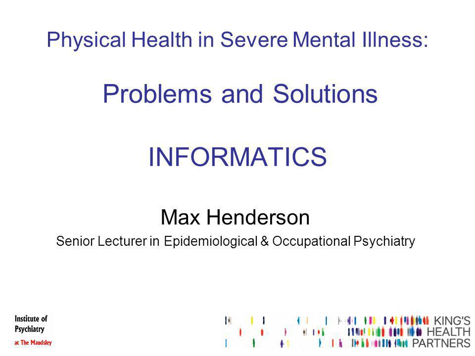 Physical Health in Severe Mental Illness: Problems and Solutions INFORMATICS Max Henderson Senior Lecturer in Epidemiological & Occupational Psychiatry