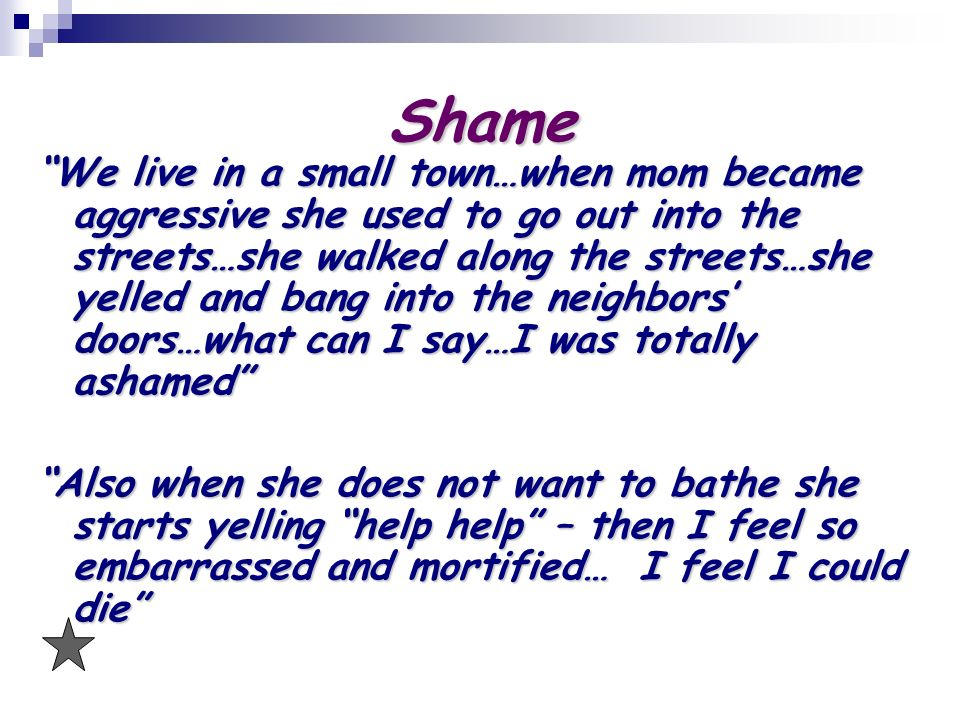 Shame We live in a small town…when mom became aggressive she used to go out into the streets…she walked along the streets…she yelled and bang into the neighbors doors…what can I say…I was totally ashamed Also when she does not want to bathe she starts yelling help help – then I feel so embarrassed and mortified… I feel I could die