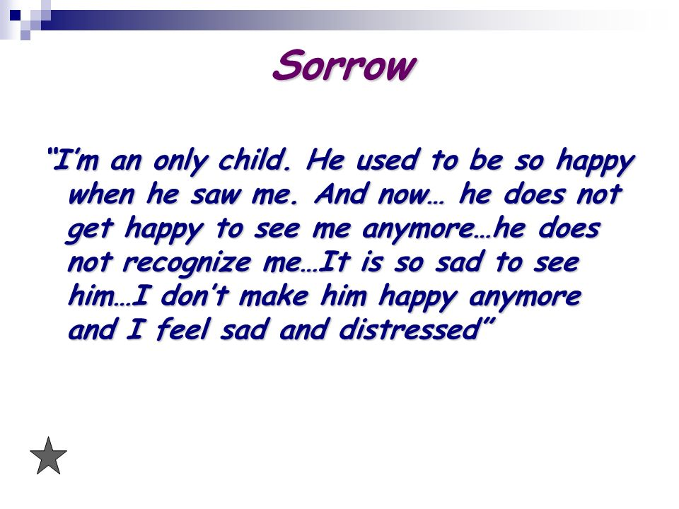 Sorrow Im an only child. He used to be so happy when he saw me. And now… he does not get happy to see me anymore…he does not recognize me…It is so sad