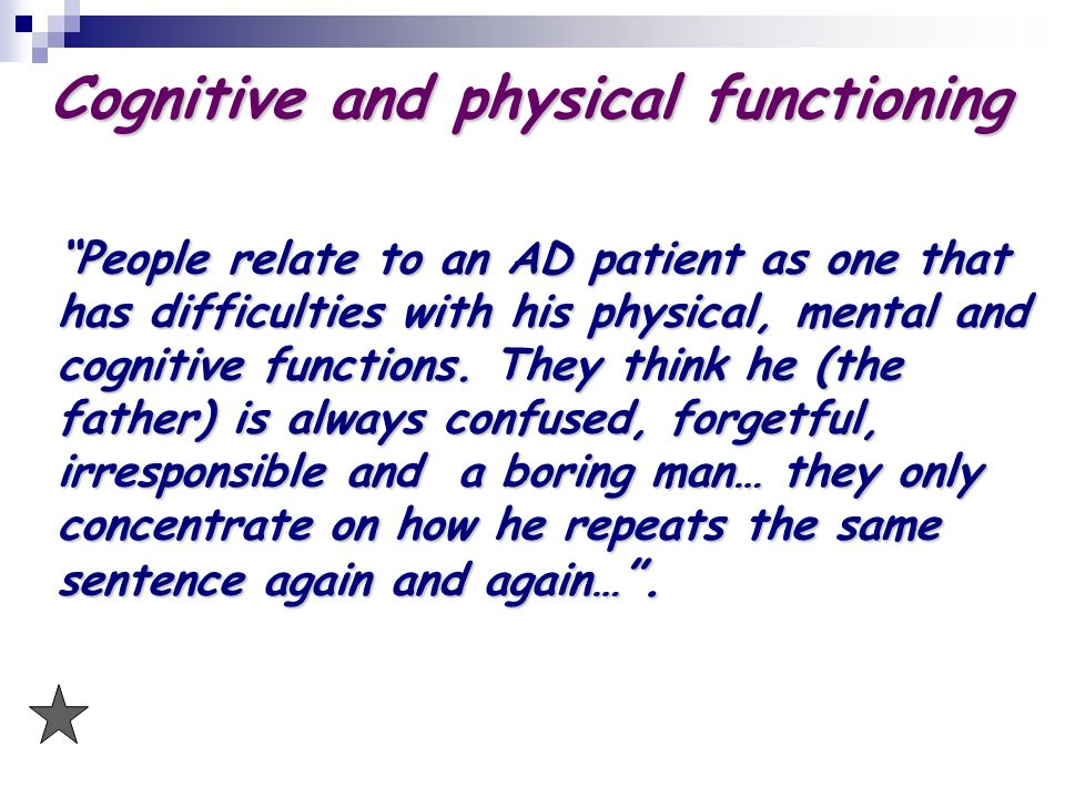 Cognitive and physical functioning People relate to an AD patient as one that has difficulties with his physical, mental and cognitive functions.