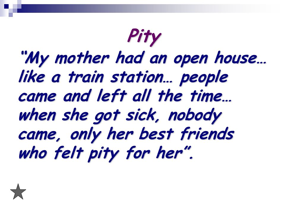 Pity My mother had an open house… like a train station… people came and left all the time… when she got sick, nobody came, only her best friends who felt pity for her.