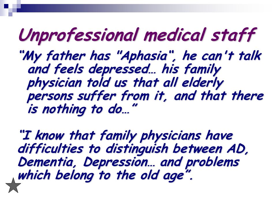 Unprofessional medical staff My father has Aphasia, he can t talk and feels depressed… his family physician told us that all elderly persons suffer from it, and that there is nothing to do… I know that family physicians have difficulties to distinguish between AD, Dementia, Depression… and problems which belong to the old age.