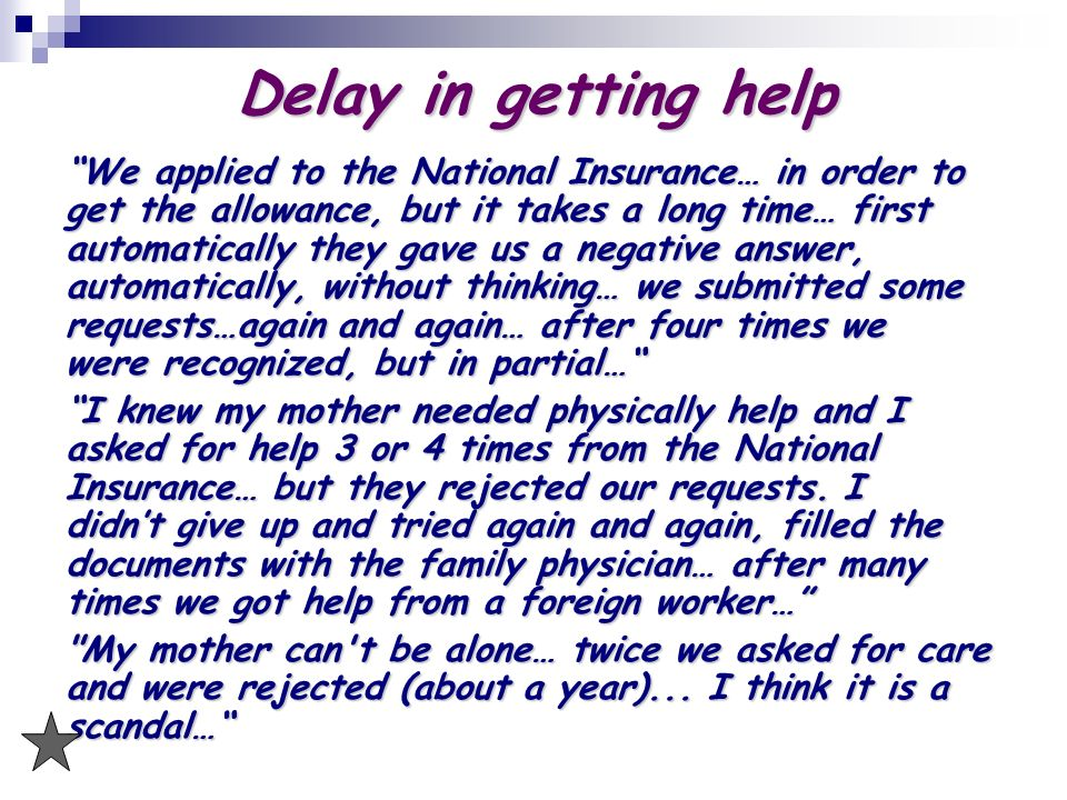 Delay in getting help We applied to the National Insurance… in order to get the allowance, but it takes a long time… first automatically they gave us a negative answer, automatically, without thinking… we submitted some requests…again and again… after four times we were recognized, but in partial… I knew my mother needed physically help and I asked for help 3 or 4 times from the National Insurance… but they rejected our requests.