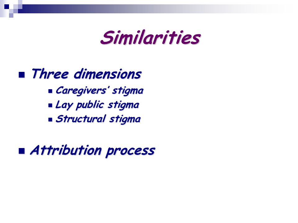 Similarities Three dimensions Three dimensions Caregivers stigma Caregivers stigma Lay public stigma Lay public stigma Structural stigma Structural stigma Attribution process Attribution process