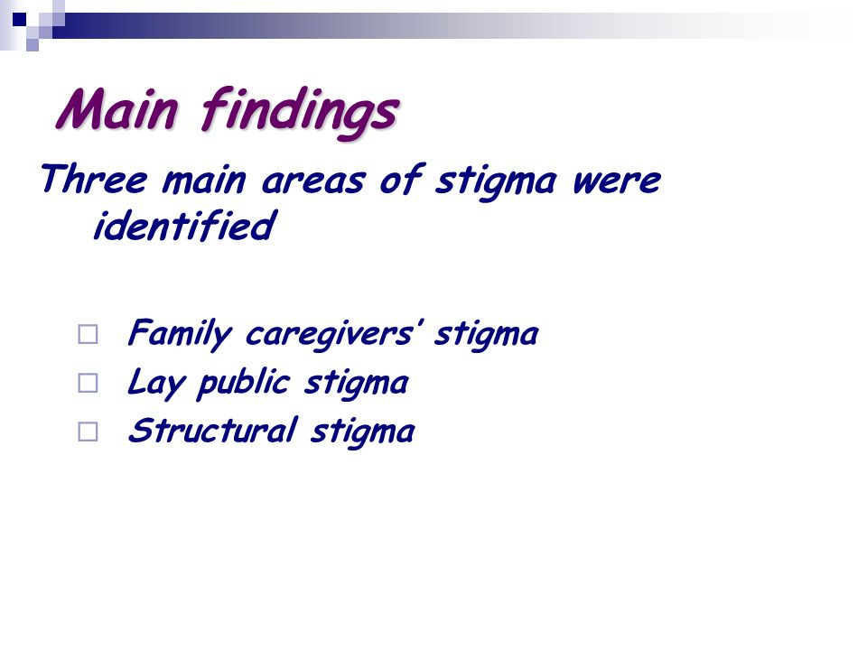Main findings Three main areas of stigma were identified Family caregivers stigma Lay public stigma Structural stigma