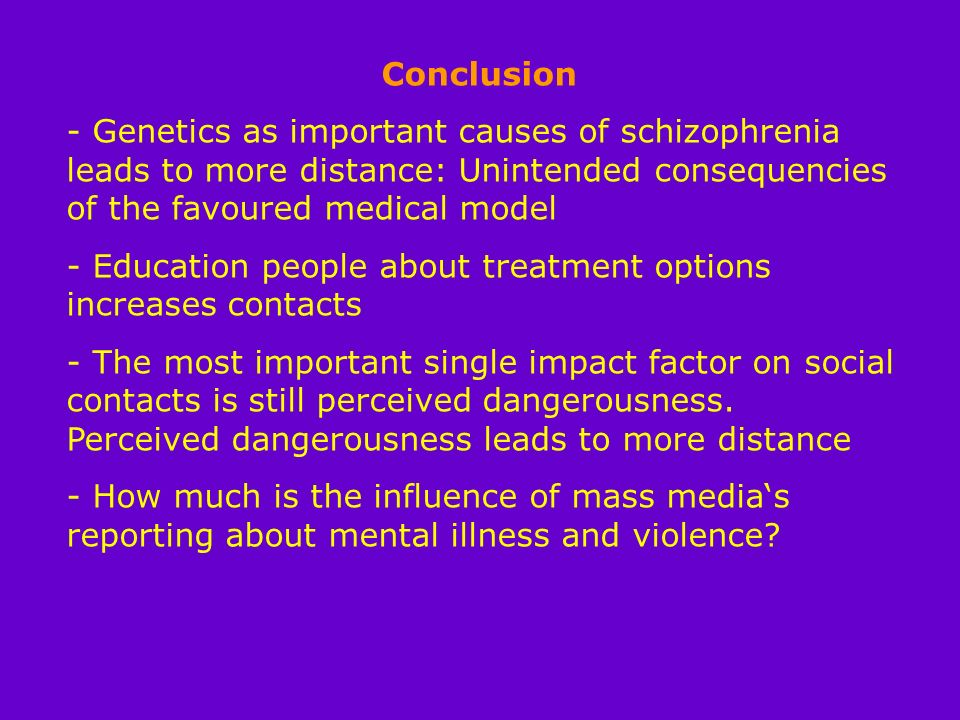 Conclusion - Genetics as important causes of schizophrenia leads to more distance: Unintended consequencies of the favoured medical model - Education people about treatment options increases contacts - The most important single impact factor on social contacts is still perceived dangerousness.