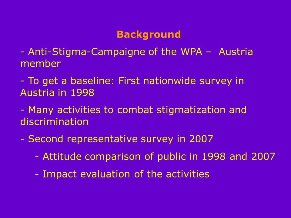 Background - Anti-Stigma-Campaigne of the WPA – Austria member - To get a baseline: First nationwide survey in Austria in 1998 - Many activities to combat stigmatization and discrimination - Second representative survey in 2007 - Attitude comparison of public in 1998 and 2007 - Impact evaluation of the activities