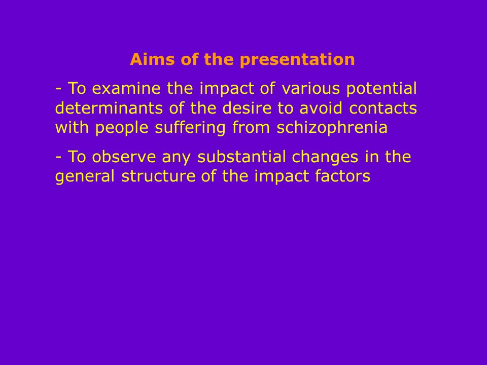 Aims of the presentation - To examine the impact of various potential determinants of the desire to avoid contacts with people suffering from schizophrenia - To observe any substantial changes in the general structure of the impact factors