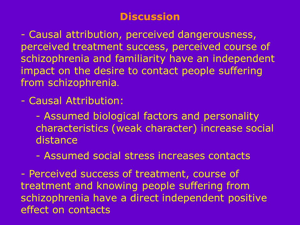 Discussion - Causal attribution, perceived dangerousness, perceived treatment success, perceived course of schizophrenia and familiarity have an independent impact on the desire to contact people suffering from schizophrenia.
