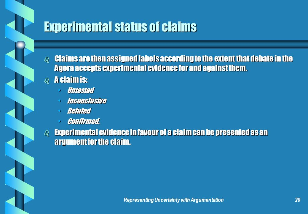 Representing Uncertainty with Argumentation20 Experimental status of claims b Claims are then assigned labels according to the extent that debate in the Agora accepts experimental evidence for and against them.