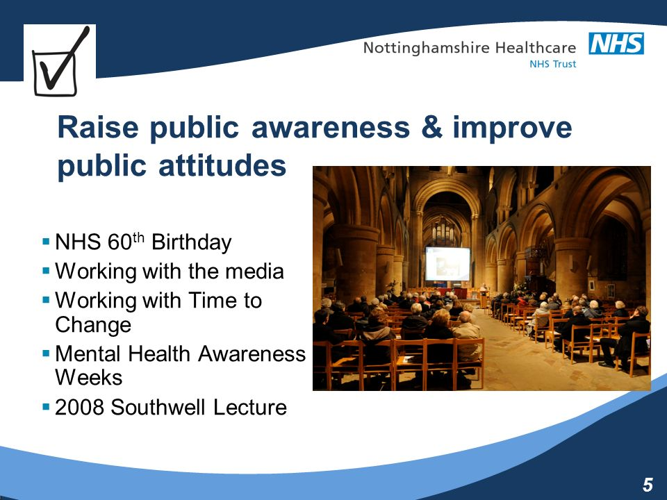5 Raise public awareness & improve public attitudes NHS 60 th Birthday Working with the media Working with Time to Change Mental Health Awareness Weeks 2008 Southwell Lecture