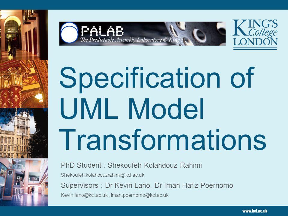 Specification of UML Model Transformations PhD Student : Shekoufeh Kolahdouz Rahimi Shekoufeh.kolahdouzrahimi@kcl.ac.uk Supervisors : Dr Kevin Lano, D