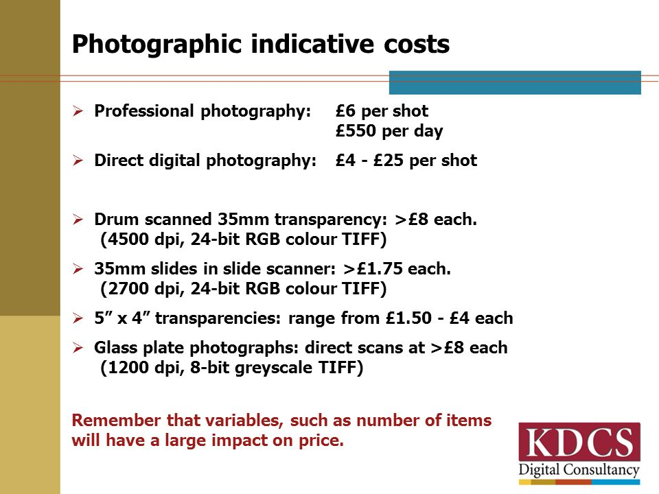 Photographic indicative costs Professional photography: £6 per shot £550 per day Direct digital photography: £4 - £25 per shot Drum scanned 35mm trans