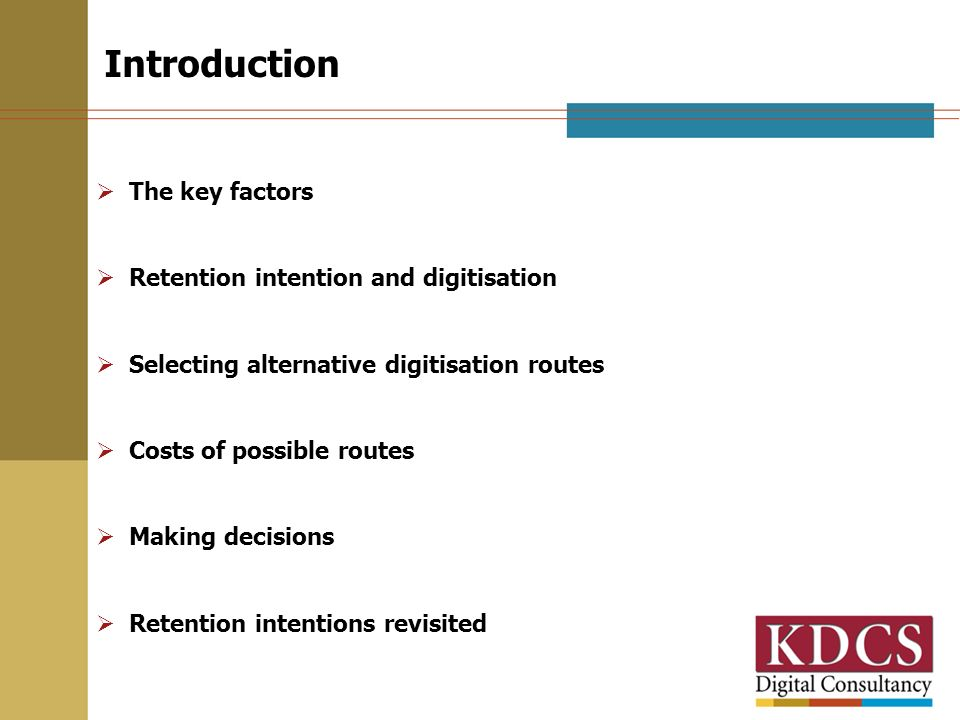 The key factors Factors to be balanced for planning digitisation: the nature of the original materials the information goals from the digital resource the balance to be struck between costs, technology and benefits Digitisation starts with preservation considerations requires skilled input from conservators advice from agencies such as the NPO safe handling of originals may define the most suitable mechanism