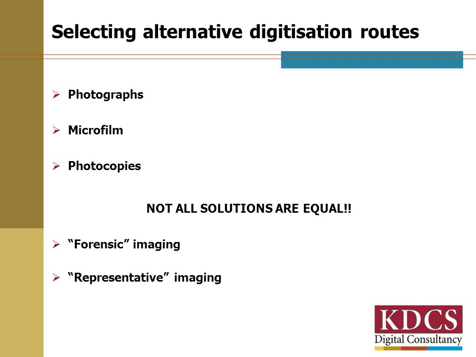 Selecting alternative digitisation routes Photographs Microfilm Photocopies NOT ALL SOLUTIONS ARE EQUAL!! Forensic imaging Representative imaging