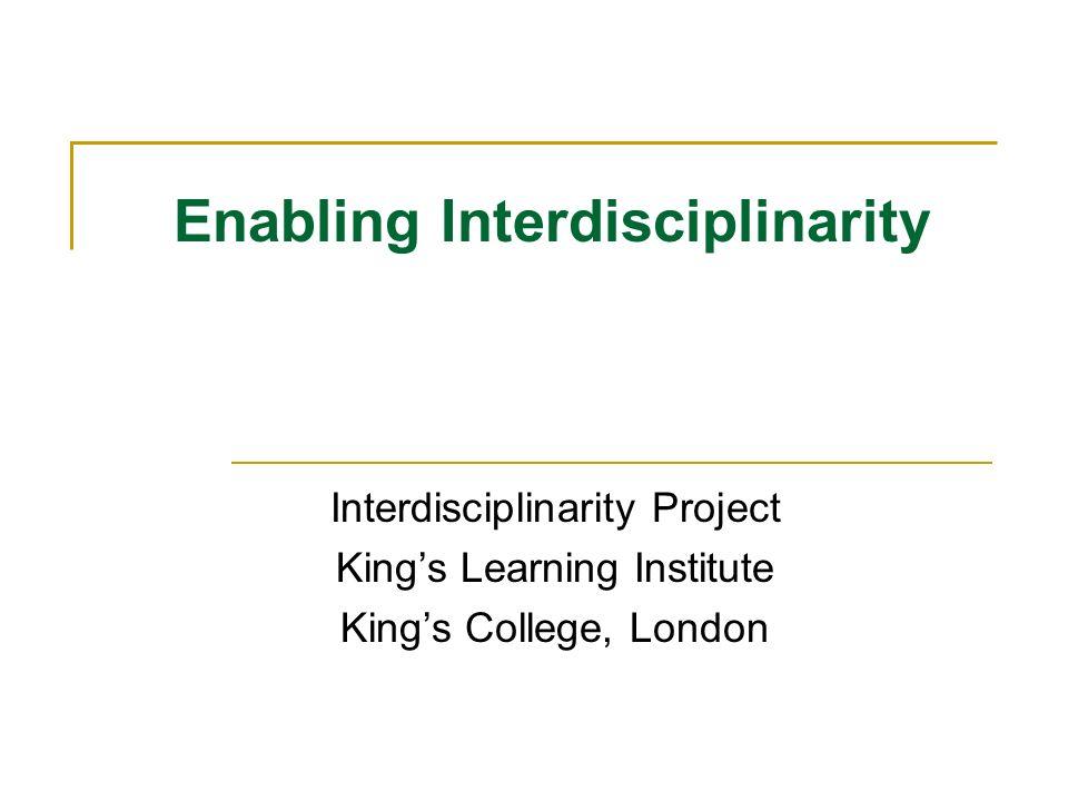 Enabling Interdisciplinarity Interdisciplinarity Project Kings Learning Institute Kings College, London