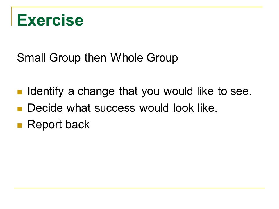 Exercise Small Group then Whole Group Identify a change that you would like to see.