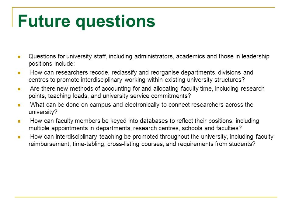 Future questions Questions for university staff, including administrators, academics and those in leadership positions include: How can researchers recode, reclassify and reorganise departments, divisions and centres to promote interdisciplinary working within existing university structures.