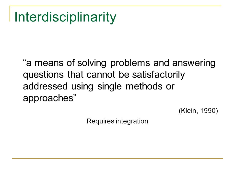 Interdisciplinarity a means of solving problems and answering questions that cannot be satisfactorily addressed using single methods or approaches (Klein, 1990) Requires integration