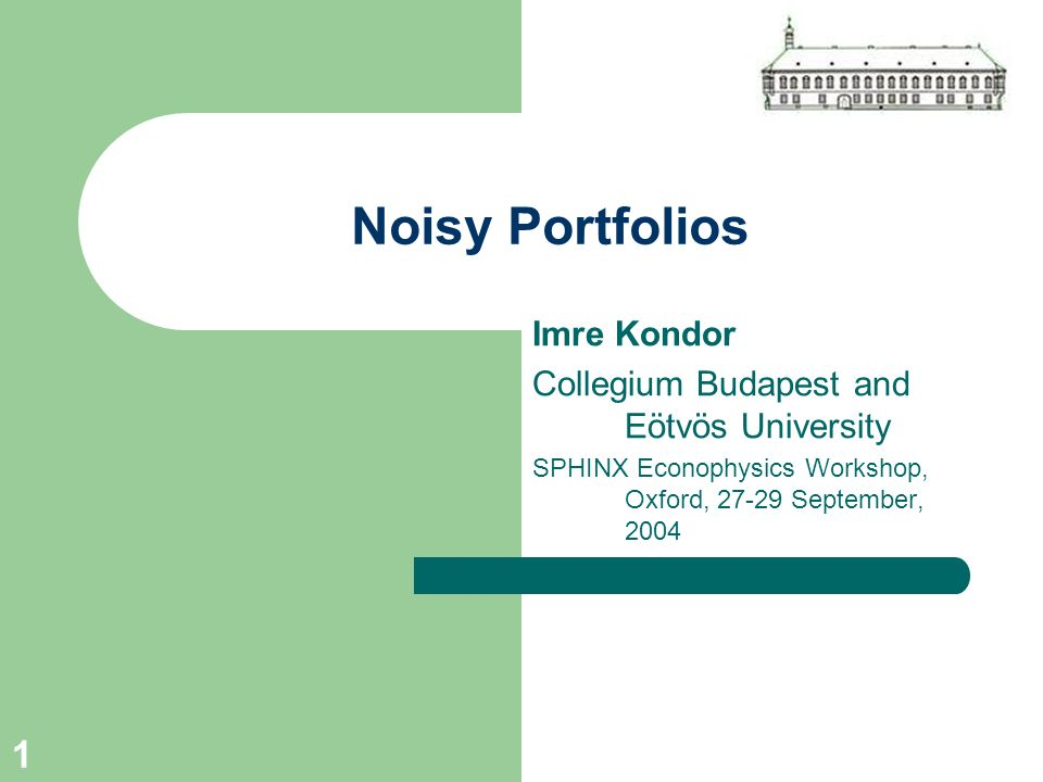 1 Noisy Portfolios Imre Kondor Collegium Budapest and Eötvös University SPHINX Econophysics Workshop, Oxford, 27-29 September, 2004