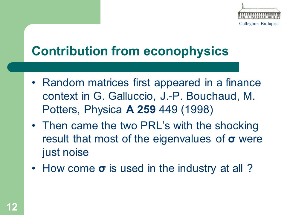 Collegium Budapest 12 Contribution from econophysics Random matrices first appeared in a finance context in G.