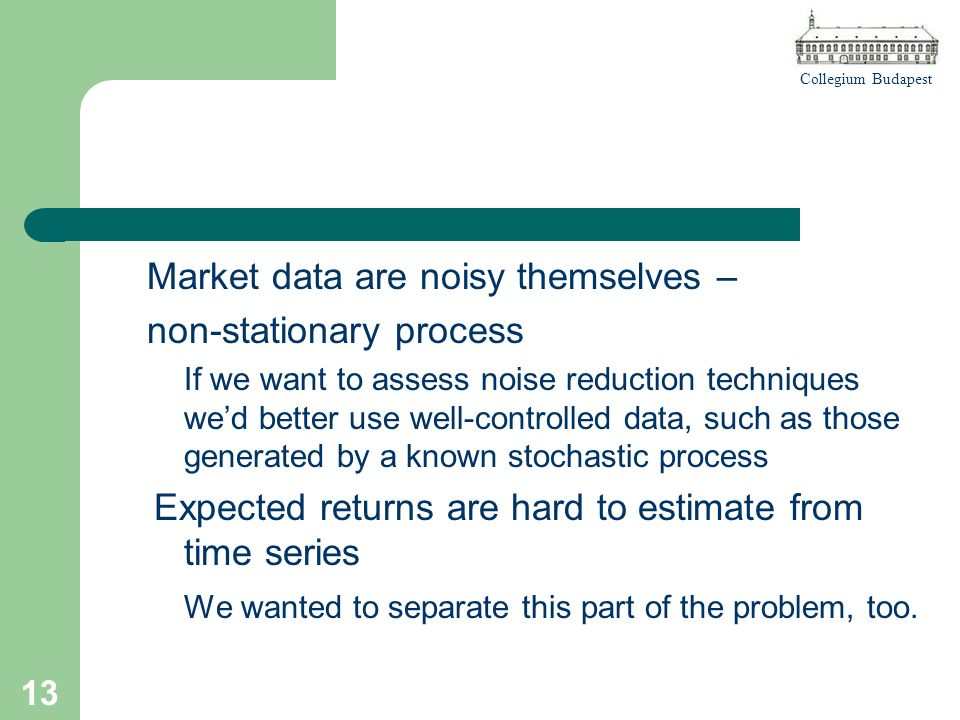 Collegium Budapest 13 Market data are noisy themselves – non-stationary process If we want to assess noise reduction techniques wed better use well-controlled data, such as those generated by a known stochastic process Expected returns are hard to estimate from time series We wanted to separate this part of the problem, too.