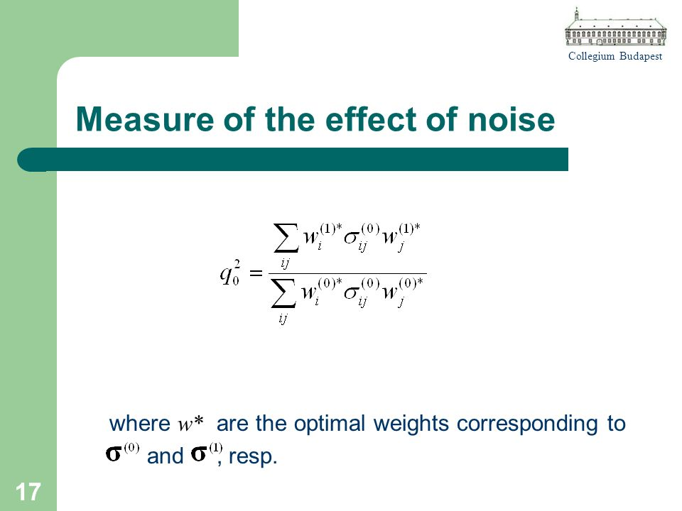 Collegium Budapest 17 Measure of the effect of noise where w* are the optimal weights corresponding to and, resp.