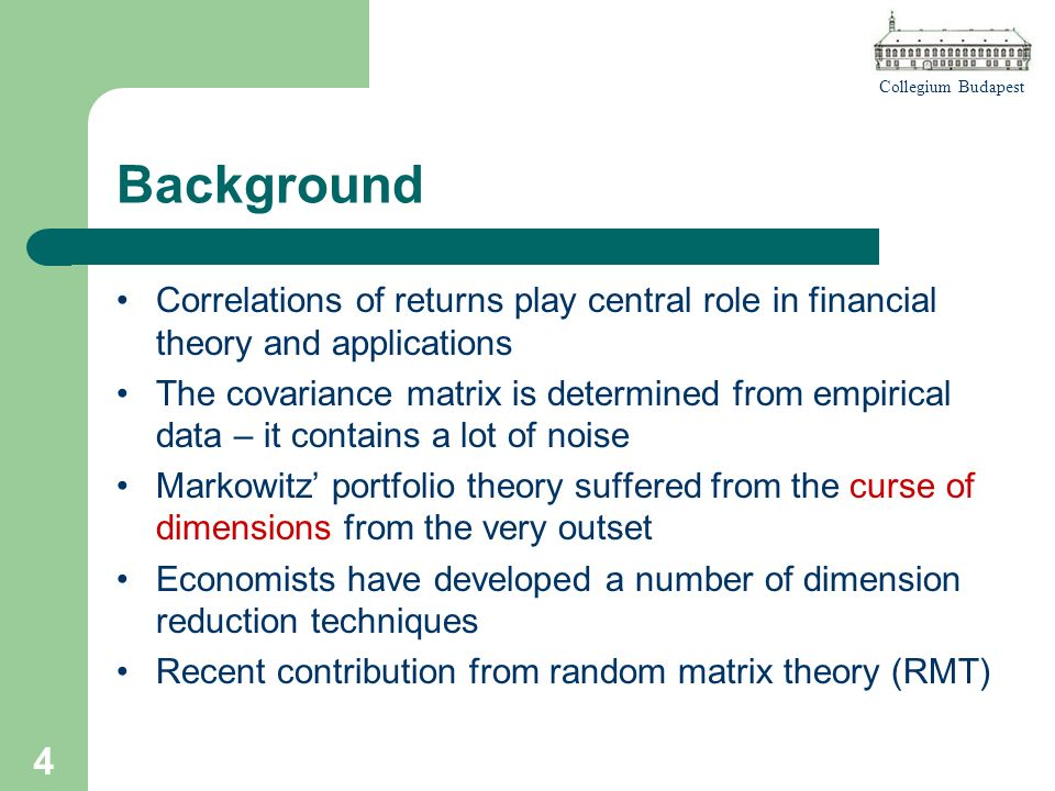 Collegium Budapest 4 Background Correlations of returns play central role in financial theory and applications The covariance matrix is determined from empirical data – it contains a lot of noise Markowitz portfolio theory suffered from the curse of dimensions from the very outset Economists have developed a number of dimension reduction techniques Recent contribution from random matrix theory (RMT)