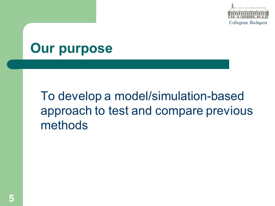 Collegium Budapest 5 Our purpose To develop a model/simulation-based approach to test and compare previous methods