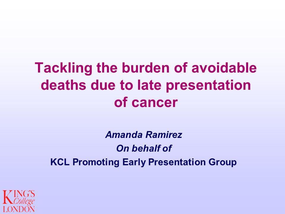 Tackling the burden of avoidable deaths due to late presentation of cancer Amanda Ramirez On behalf of KCL Promoting Early Presentation Group