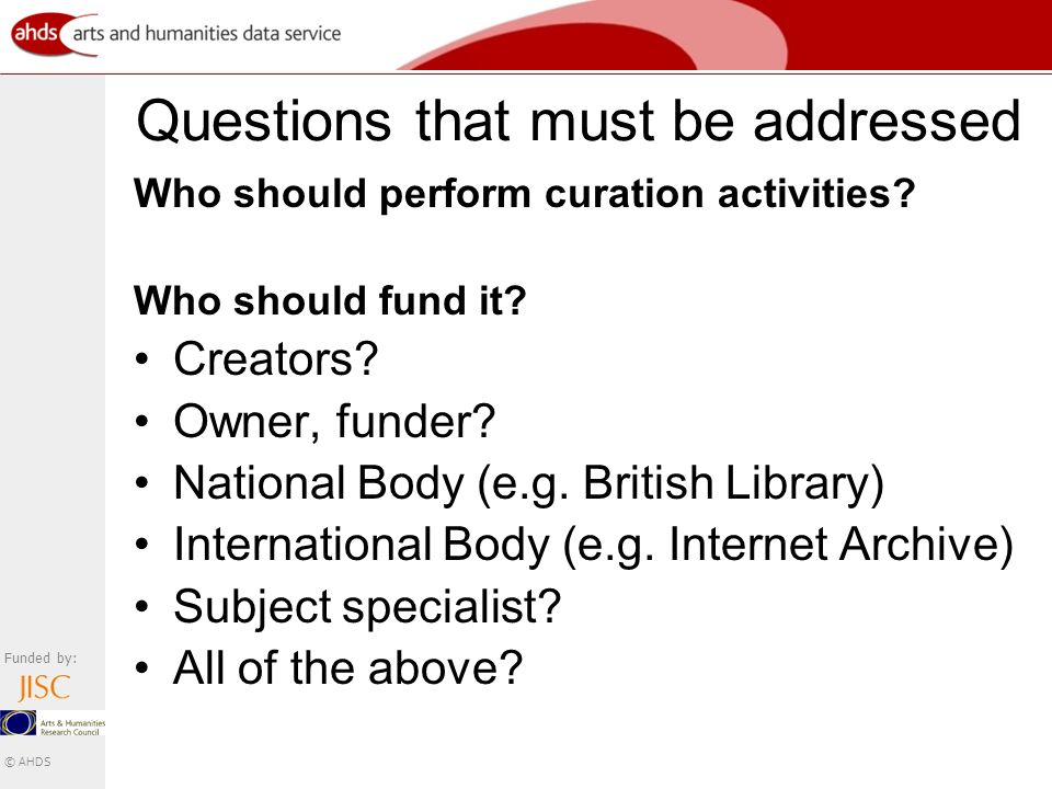 Funded by: © AHDS Questions that must be addressed Who should perform curation activities.