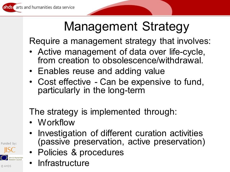 Funded by: © AHDS Management Strategy Require a management strategy that involves: Active management of data over life-cycle, from creation to obsolescence/withdrawal.