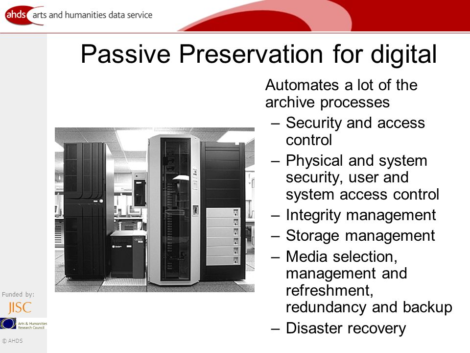 Funded by: © AHDS Passive Preservation for digital Automates a lot of the archive processes –Security and access control –Physical and system security, user and system access control –Integrity management –Storage management –Media selection, management and refreshment, redundancy and backup –Disaster recovery