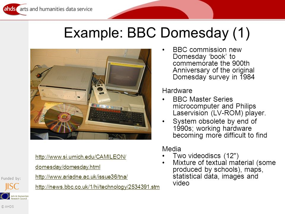 Funded by: © AHDS Example: BBC Domesday (1) BBC commission new Domesday book to commemorate the 900th Anniversary of the original Domesday survey in 1984 Hardware BBC Master Series microcomputer and Philips Laservision (LV-ROM) player.