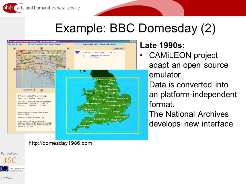 Funded by: © AHDS Example: BBC Domesday (2) Late 1990s: CAMiLEON project adapt an open source emulator.