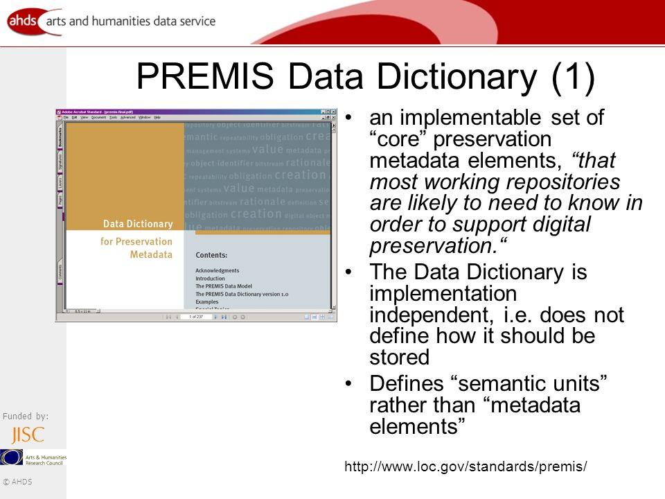 Funded by: © AHDS PREMIS Data Dictionary (1) an implementable set of core preservation metadata elements, that most working repositories are likely to need to know in order to support digital preservation.