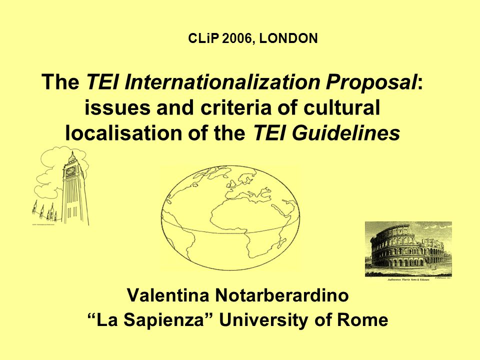 The TEI Internationalization Proposal: issues and criteria of cultural localisation of the TEI Guidelines Valentina Notarberardino La Sapienza University of Rome CLiP 2006, LONDON