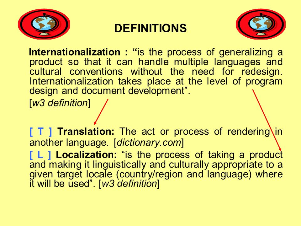 DEFINITIONS Internationalization : is the process of generalizing a product so that it can handle multiple languages and cultural conventions without the need for redesign.