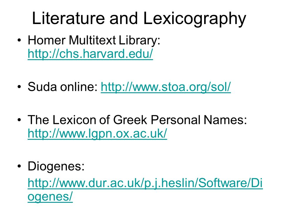 Literature and Lexicography Homer Multitext Library:     Suda online:   The Lexicon of Greek Personal Names:     Diogenes:   ogenes/