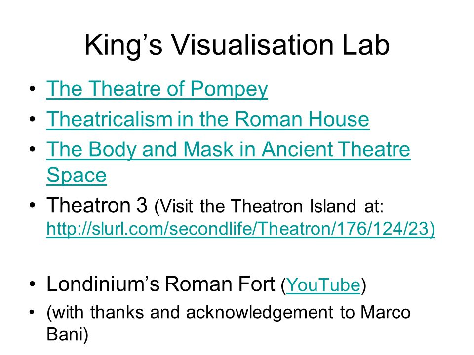 Kings Visualisation Lab The Theatre of Pompey Theatricalism in the Roman House The Body and Mask in Ancient Theatre SpaceThe Body and Mask in Ancient Theatre Space Theatron 3 (Visit the Theatron Island at:     Londiniums Roman Fort (YouTube)YouTube (with thanks and acknowledgement to Marco Bani)