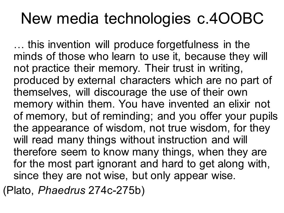 New media technologies c.4OOBC … this invention will produce forgetfulness in the minds of those who learn to use it, because they will not practice their memory.