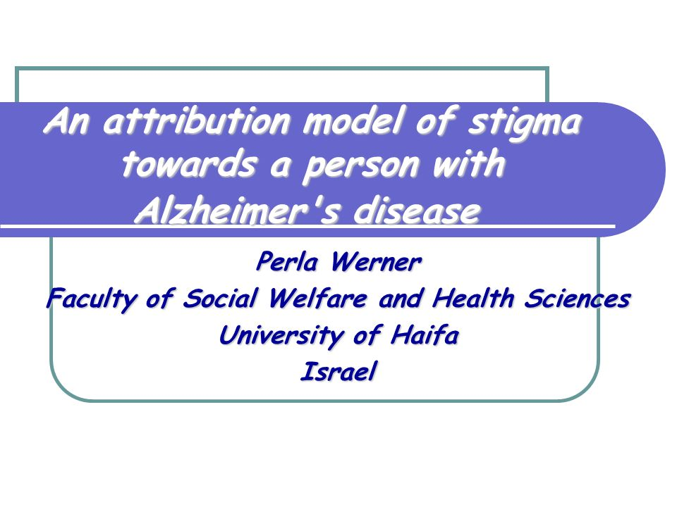 An attribution model of stigma towards a person with Alzheimer s disease Perla Werner Faculty of Social Welfare and Health Sciences University of Haifa Israel