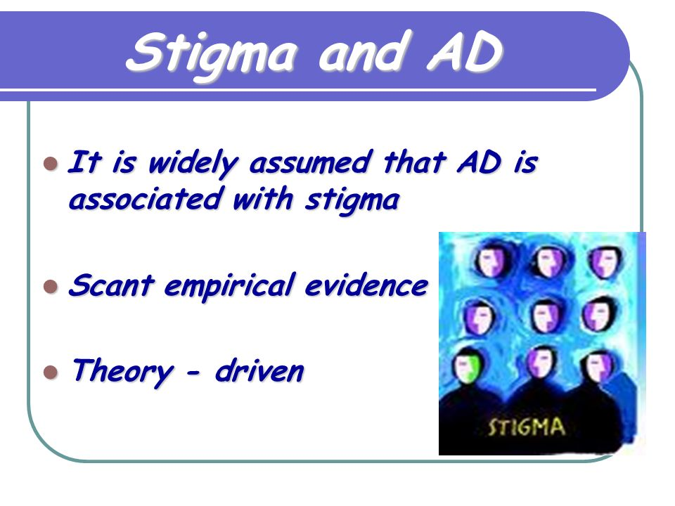 Stigma and AD It is widely assumed that AD is associated with stigma It is widely assumed that AD is associated with stigma Scant empirical evidence Scant empirical evidence Theory - driven Theory - driven