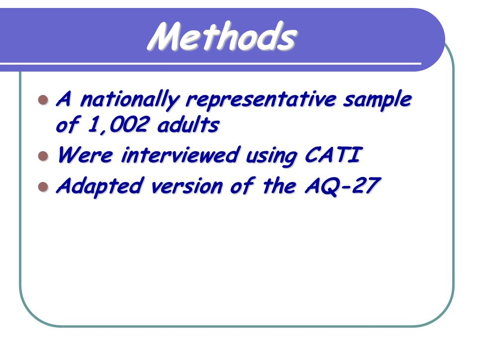 Methods A nationally representative sample of 1,002 adults A nationally representative sample of 1,002 adults Were interviewed using CATI Were interviewed using CATI Adapted version of the AQ-27 Adapted version of the AQ-27
